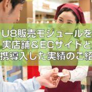 U8販売モジュールを実店舗&ECサイトと連携導入した実績のご紹介